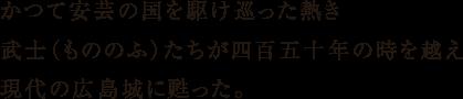 かつて安芸の国を駆け巡った熱き武士(もののふ)たちが四百五十年の時を越え現代の広島城に甦った。